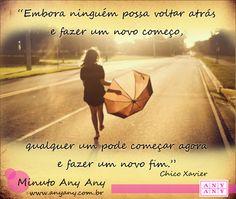 """""""Embora ninguém possa voltar atrás e fazer um novo começo, qualquer um pode começar agora e fazer um novo fim"""" (Chico Xavier)"""