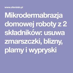 Mikrodermabrazja domowej roboty z 2 składników: usuwa zmarszczki, blizny, plamy i wypryski Beauty Recipe, How To Plan, How To Make, Health Tips, Natural Beauty, Detox, Beauty Hacks, Hair Makeup, Health Fitness
