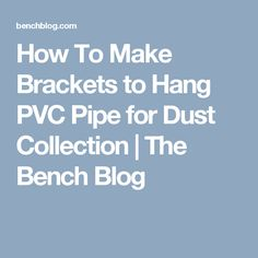 How To Make Brackets to Hang PVC Pipe for Dust Collection | The Bench Blog