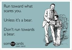Run toward what scares you. Unless it's a bear. Don't run towards a bear.