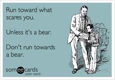 Run toward what scares you. Unless it's a bear. Don't run towards a bear.