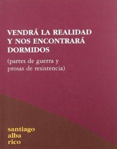 Vendrá la realidad y nos encontrará dormidos : (partes de guerra y prosas de resistencia) / Santiago Alba Rico