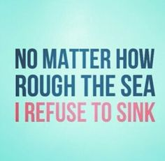 I refuse to sink! Apparently I have been underestimated in my abilities especially when I say I refuse to sink , I have been thru hell I have walked in darkness , been brought to my knees only once & that's ok I was in the perfect position to pray & then rise stronger , I'm not weak minded or in my soul I will always rise from the ashes ! Never underestimate me it would be foolish on your part.