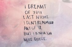 I dreamt of you last night. I don't remember any of it but I know you were there.