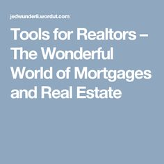 Tools for Realtors – The Wunderful World of Mortgages and Real Estate Wonders Of The World, Real Estate, Tools, Instruments, Real Estates