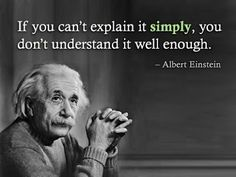 Albert Einstein.  if you can't explain it simply,you don't understand it well enough.