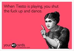 When Tiesto is playing, you shut the fuck up and dance.