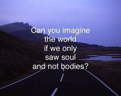 Can you imagine the world if we only saw soul and not bodies?