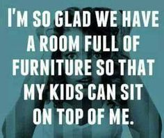 I\'m so glad we have a room full of furniture so that my kids can sit on top of me