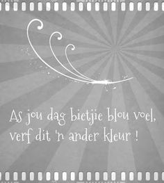 Afrikaanse Inspirerende Gedagtes & Wyshede: As jou dag bietjie blou voel verf dit 'n ander kleur! Love Me Quotes, Sign Quotes, Art Quotes, Quotes To Live By, Quote Of The Day, Inspirational Quotes, Pretty Words, Cool Words, Afrikaanse Quotes