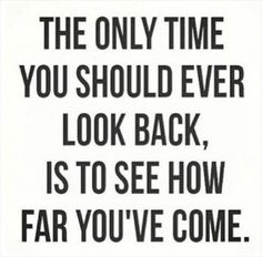 only look back to see how far you've come