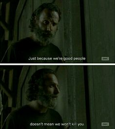 Rick Grimes: Just because we're good people does not mean we won't kill you. #TheWalkingDead