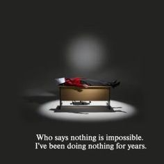 Who says nothing is impossible? I've been doing nothing for years.