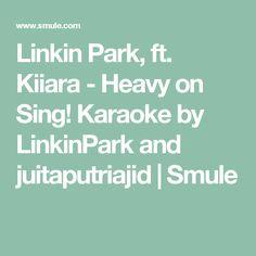 Linkin Park, ft. Kiiara - Heavy on Sing! Karaoke by LinkinPark and juitaputriajid | Smule