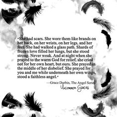 She had scars. She wore them like brands on her back, on her wrists, on her legs, and her feet. She had walked a glass path.  -Uncommon Graces | Volume 2 | The Angel Series