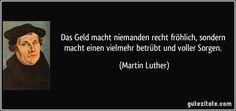 Das Geld macht niemanden recht fröhlich, sondern macht einen vielmehr betrübt und voller Sorgen. (Martin Luther)