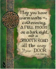 May you have warm words on a cold evening. A full moon on a dark night, and a smooth road all the way to your door.