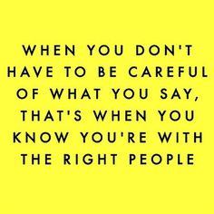 When you don't have to be careful of what you say. That's when you know you're with the right people.
