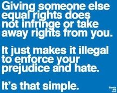 Equal rights. Giving someone else equal rights does not infringe or take away rights from you. It just makes it illegal to enforce your prejudice and hate. It's that simple. Lgbt Rights, Equal Rights, Human Rights, Civil Rights, Marriage Rights, Parental Rights, Great Quotes, Quotes To Live By, Inspirational Quotes