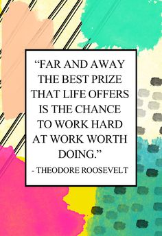 """""""Far and away the best prize that life offers is the chance to work hard at work worth doing."""" - Theodore Roosevelt"""