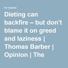 Dieting can backfire – but don't blame it on greed and laziness | Thomas Barber | Opinion | The Guardian