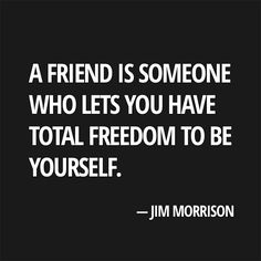 A friend is someone who lets you have total freedom to be yourself. Jim Morrison