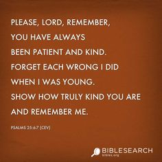 Please, LORD, remember, you have always been patient and kind. Forget each wrong I did when I was young. Show how truly kind you are and remember me.  Psalms 25:6-7 [CEV]  http://bibles.org/CEV/Ps/25/6