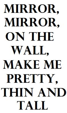 At the end of the day, all you have is yourself  MIRROR MIRROR ON THE WALL ,MAKE ME PRETTY ,THIN,AND TALL!