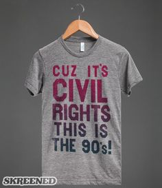 Cuz it's civil rights, This is the 90's!
