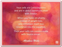 Your cells are Consciousness and are in direct communication with Source. When you focus on vitality instead of weight loss, you introduce much less resistance into the equation. Then your cells can communicate with Source easier. Abraham-Hicks Quotes (AH Metabolic Balance, Abraham Hicks Quotes, Loss Quotes, Positive Thoughts, Positive Vibes, Positive Quotes, Spiritual Awakening, Positive Affirmations, Law Of Attraction