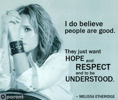 I do believe people are good. They just want hope and respect and to be understood. ~ Melissa Etheridge #LGBT