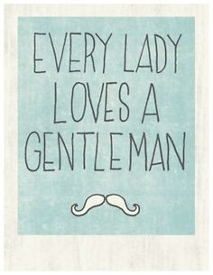 every lady loves a gentleman. :)