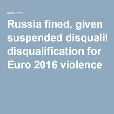 Russia fined, given suspended disqualification for Euro 2016 violence Romania, Switzerland, Belgium, Ukraine, Wales, Russia, Germany, England