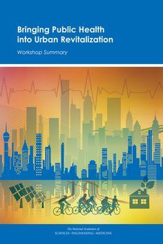 Bringing Public Health into Urban Revitalization: Workshop Summary (2015). Download a free PDF at http://www.nap.edu/catalog/21831/bringing-public-health-into-urban-revitalization-workshop-summary?utm_source=pinterest