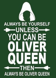 always be yourself. Unless you can be Oliver Queen. Then always be Oliver Queen.