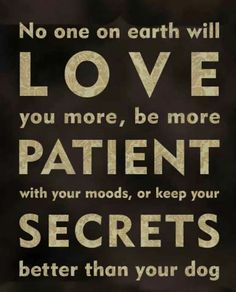 No one on earth will Love you more, be more Patient with all your moods, or keep your Secrets better than your dog