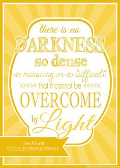 There is no darkness so dense, so menacing or so difficult that it cannot be overcome by light.—Elder Vern P. Stanfill