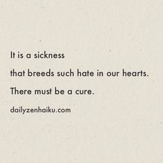 It is a sickness that breeds such hate in our hearts. There must be a cure.  #dailyhaiku #zen #haiku #poetry #hate
