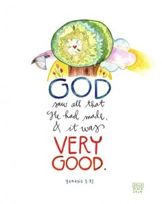 Genesis 1:31: Then God looked over all he had made, and he saw that it was very good!