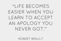 """Life becomes easier when you learn to accept an apology you never got."" -- Robert Brault"