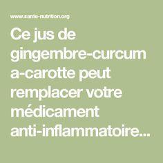 Ce jus de gingembre-curcuma-carotte peut remplacer votre médicament anti-inflammatoire et anti-douleur pour toujours - Santé Nutrition Nutrition, Health And Beauty, Detox, Health Care, Danger, France, Foods, Healthy, Health