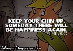 Disney Quotes~ Keep your Chin up, Someday there will be happiness again.