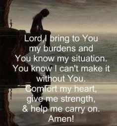 Lord, I bring to You my burdens and You know my situation. You know I can't make it without You. Comfort my heart, give me strength, and help me carry on. Amen.