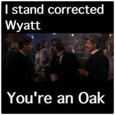 I stand corrected Wyatt. you're an oak Tombstone Movie Quotes, Tombstone 1993, Tombstone Sayings, Doc Holliday Tombstone, Im Your Huckleberry, Favorite Movie Quotes, Favorite Things, Val Kilmer, Famous Movies