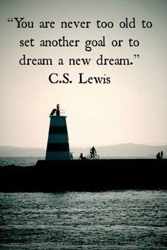 You are never too old to set another goal or to dream a new dream. (C. S. Lewis)