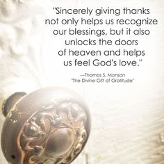 """Sincerely giving thanks not only helps us recognize our blessings, but it also unlocks the doors of heaven and helps us feel God's love."" -Thomas S. Monson"