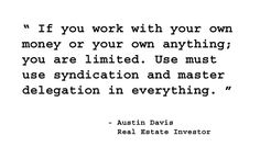 If you work with your own money or your own anything; you are limited. You must use syndication and master delegation in everything. - Austin Davis, Real Estate Investor. http://www.creprogram.com/?pinterestq10