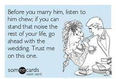 """""""Before you marry him, listen to him chew"""" HAHA"""