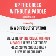 """""""Up the creek without a paddle"""" means """"in a difficult situation"""". Example: We'll be up the creek without a paddle if we lose those files, so we should back them up regularly. #idiom #idioms #saying #sayings #phrase #phrases #expression #expressions #english #englishlanguage #learnenglish #studyenglish #language #vocabulary #dictionary #grammar #efl #esl #tesl #tefl #toefl #ielts #toeic #englishlearning #vocab #wordoftheday #phraseoftheday"""