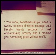 You know, sometimes all you need is twenty seconds of insane #courage. Just literally, twenty seconds of just embarrassing #bravery and I promise you, something great will come of it.  -- Empower yourself and get a natural sense of self worth and self esteem with this free guided #meditation session: https://www.guidedmind.com/free-guided-meditation-mp3